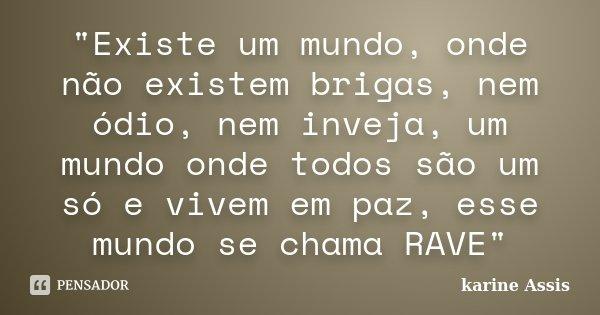 """""""Existe um mundo, onde não existem brigas, nem ódio, nem inveja, um mundo onde todos são um só e vivem em paz, esse mundo se chama RAVE""""... Frase de karine Assis."""