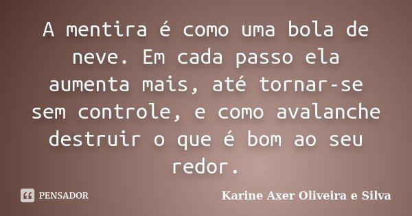 A mentira é como uma bola de neve. Em cada passo ela aumenta mais, até tornar-se sem controle, e como avalanche destruir o que é bom ao seu redor.... Frase de Karine Axer Oliveira e Silva.