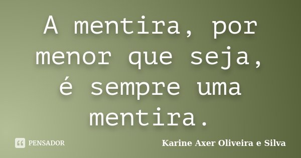 A mentira, por menor que seja, é sempre uma mentira.... Frase de Karine Axer Oliveira e Silva.