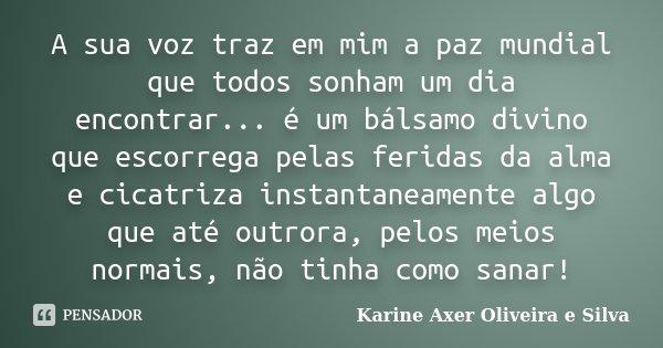 A sua voz traz em mim a paz mundial que todos sonham um dia encontrar... é um bálsamo divino que escorrega pelas feridas da alma, e cicatriza instantaneamente a... Frase de Karine Axer Oliveira e Silva.