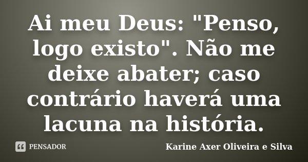 """Ai meu Deus: """"Penso, logo existo"""". Não me deixe abater; caso contrário haverá uma lacuna na história.... Frase de Karine Axer Oliveira e Silva."""