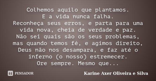 Colhemos aquilo que plantamos. E a vida nunca falha. Reconheça seus erros, e parta para uma vida nova, cheia de verdade e paz. Não sei quais são os seus problem... Frase de Karine Axer Oliveira e Silva.