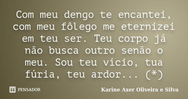 Com meu dengo te encantei, com meu fôlego me eternizei em teu ser. Teu corpo já não busca outro senão o meu. Sou teu vício, tua fúria, teu ardor... (*)... Frase de Karine Axer Oliveira e Silva.