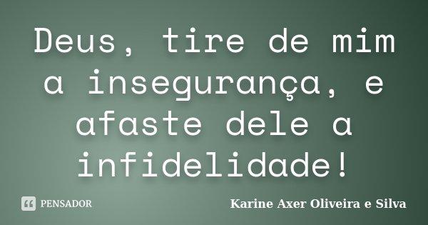 Deus, tire de mim a insegurança, e afaste dele a infidelidade!... Frase de Karine Axer Oliveira e Silva.