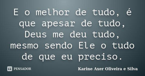 E o melhor de tudo, é que apesar de tudo, Deus me deu tudo, mesmo sendo Ele o tudo de que eu preciso.... Frase de Karine Axer Oliveira e Silva.