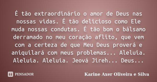 É tão extraordinário o amor de Deus nas nossas vidas. É tão delicioso como Ele muda nossas condutas. É tão bom o bálsamo derramado no meu coração aflito, que ve... Frase de Karine Axer Oliveira e Silva.