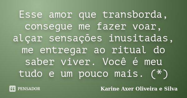 Esse amor que transborda, consegue me fazer voar, alçar sensações inusitadas, me entregar ao ritual do saber viver. Você é meu tudo e um pouco mais. (*)... Frase de Karine Axer Oliveira e Silva.