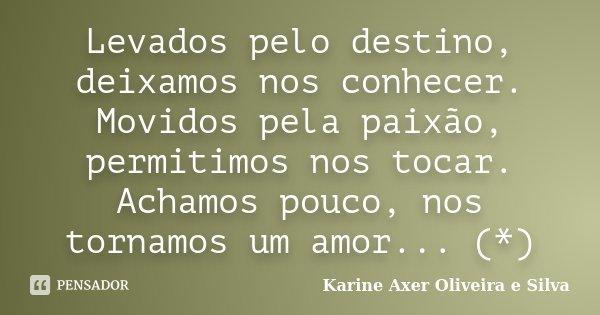Levados pelo destino, deixamos nos conhecer. Movidos pela paixão, permitimos nos tocar. Achamos pouco, nos tornamos um amor... (*)... Frase de Karine Axer Oliveira e Silva.