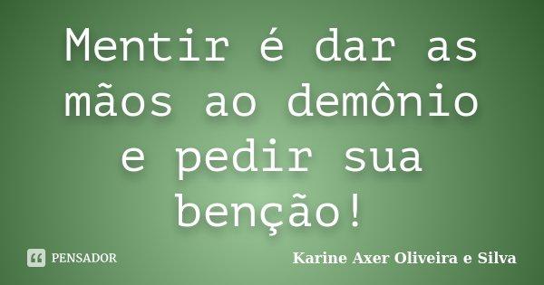Mentir é dar as mãos ao demônio e pedir sua benção!... Frase de Karine Axer Oliveira e Silva.