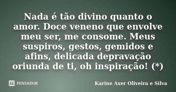 Nada é tão divino quanto o amor. Doce veneno que envolve meu ser, me consome. Meus suspiros, gestos, gemidos e afins, delicada depravação oriunda de ti, oh insp... Frase de Karine Axer Oliveira e Silva.
