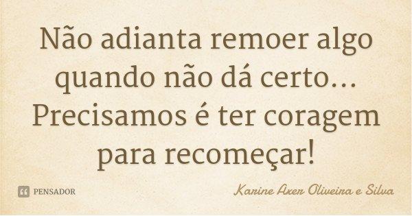 Não adianta remoer algo quando não dá certo... Precisamos é ter coragem para recomeçar!... Frase de Karine Axer Oliveira e Silva.
