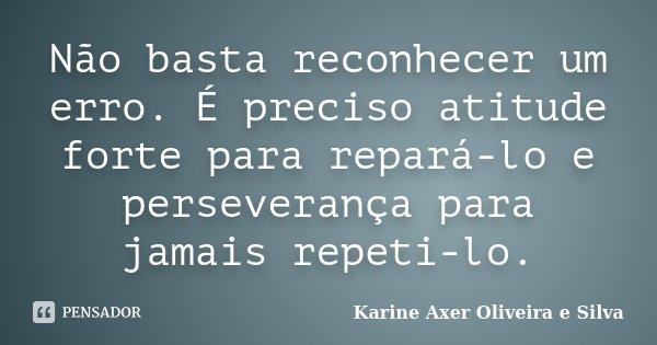 Não basta reconhecer um erro. É preciso atitude forte para repará-lo e perseverança para jamais repeti-lo.... Frase de Karine Axer Oliveira e Silva.