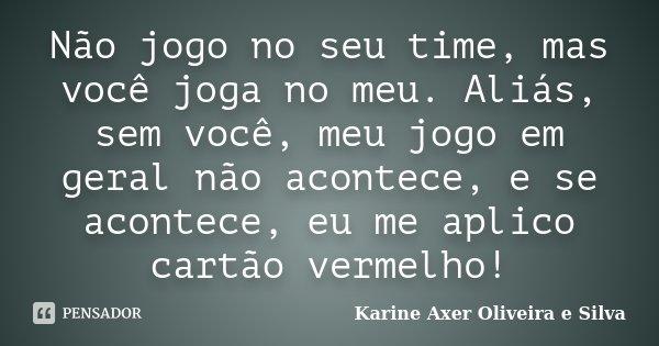 Não jogo no seu time, mas você joga no meu. Aliás, sem você, meu jogo em geral não acontece, e se acontece, eu me aplico cartão vermelho!... Frase de Karine Axer Oliveira e Silva.