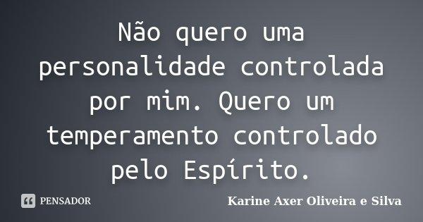 Não quero uma personalidade controlada por mim. Quero um temperamento controlado pelo Espírito.... Frase de Karine Axer Oliveira e Silva.