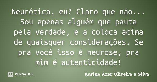 Neurótica, eu? Claro que não... Sou apenas alguém que pauta pela verdade, e a coloca acima de quaisquer considerações. Se pra você isso é neurose, pra mim é aut... Frase de Karine Axer Oliveira e Silva.