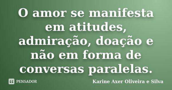 O amor se manifesta em atitudes, admiração, doação e não em forma de conversas paralelas.... Frase de Karine Axer Oliveira e Silva.