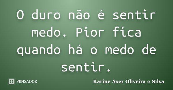 O duro não é sentir medo. Pior fica quando há o medo de sentir.... Frase de Karine Axer Oliveira e Silva.