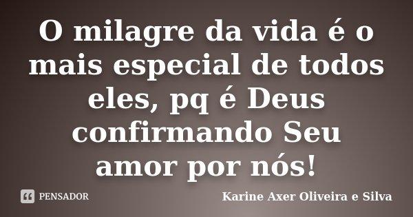 O milagre da vida é o mais especial de todos eles, pq é Deus confirmando Seu amor por nós!... Frase de Karine Axer Oliveira e Silva.