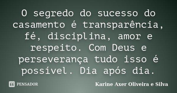 O segredo do sucesso do casamento é transparência, fé, disciplina, amor e respeito. Com Deus e perseverança tudo isso é possível. Dia após dia.... Frase de Karine Axer Oliveira e Silva.