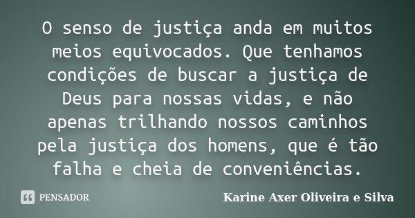 O senso de justiça anda em muitos meios equivocados. Que tenhamos condições de buscar a justiça de Deus para nossas vidas, e não apenas trilhando nossos caminho... Frase de Karine Axer Oliveira e Silva.