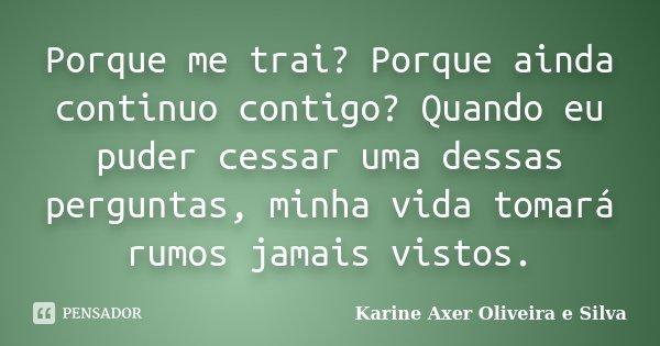 Porque me trai? Porque ainda continuo contigo? Quando eu puder cessar uma dessas perguntas, minha vida tomará rumos jamais vistos.... Frase de Karine Axer Oliveira e Silva.