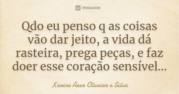 Qdo eu penso q as coisas vão dar jeito, a vida dá rasteira, prega peças, e faz doer esse coração sensível...... Frase de Karine Axer Oliveira e Silva.