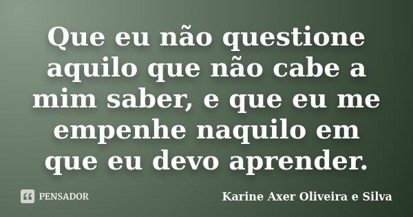 Que eu não questione aquilo que não cabe a mim saber, e que eu me empenhe naquilo em que eu devo aprender.... Frase de Karine Axer Oliveira e Silva.