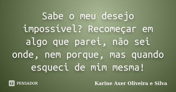 Sabe o meu desejo impossível? Recomeçar em algo que parei, não sei onde, nem porque, mas quando esqueci de mim mesma!... Frase de Karine Axer Oliveira e Silva.
