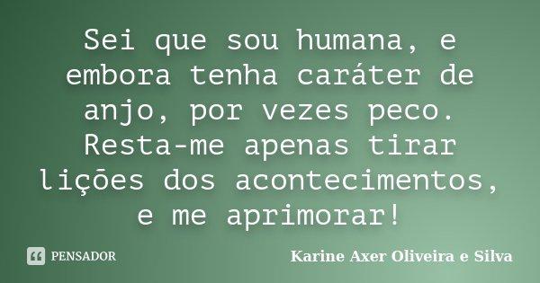 Sei que sou humana, e embora tenha caráter de anjo, por vezes peco. Resta-me apenas tirar lições dos acontecimentos, e me aprimorar!... Frase de Karine Axer Oliveira e Silva.