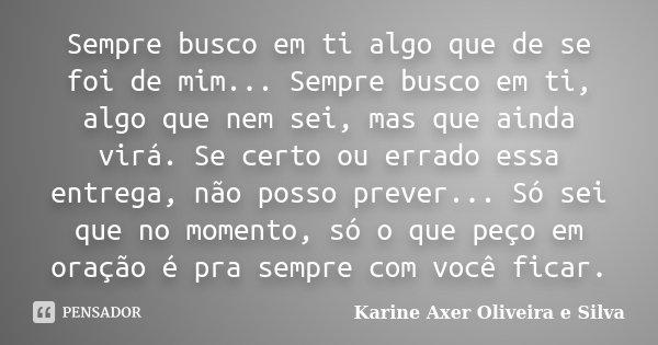 Sempre busco em ti algo que de se foi de mim... Sempre busco em ti, algo que nem sei, mas que ainda virá. Se certo ou errado essa entrega, não posso prever... S... Frase de Karine Axer Oliveira e Silva.