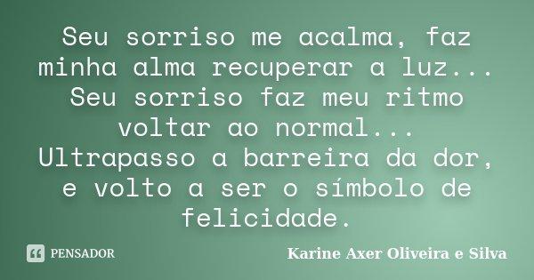 Seu sorriso me acalma, faz minha alma recuperar a luz... Seu sorriso faz meu ritmo voltar ao normal... Ultrapasso a barreira da dor, e volto a ser o símbolo de ... Frase de Karine Axer Oliveira e Silva.