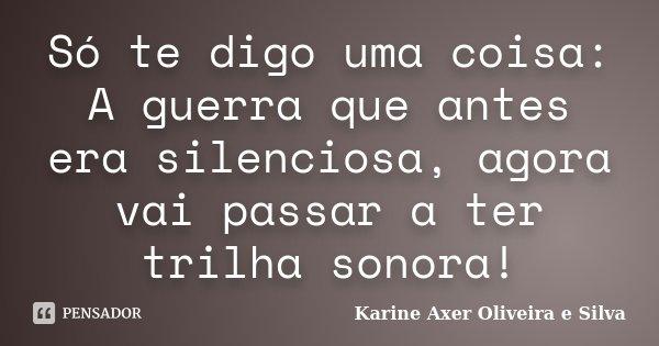 Só te digo uma coisa: A guerra que antes era silenciosa, agora vai passar a ter trilha sonora!... Frase de Karine Axer Oliveira e Silva.