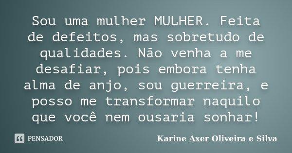 Sou uma mulher MULHER. Feita de defeitos, mas sobretudo de qualidades. Não venha a me desafiar, pois embora tenha alma de anjo, sou guerreira, e posso me transf... Frase de Karine Axer Oliveira e Silva.