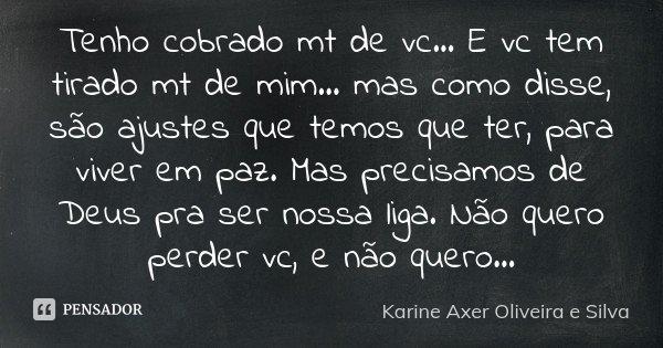 Tenho cobrado mt de vc... E vc tem tirado mt de mim... mas como disse, são ajustes que temos que ter, para viver em paz. Mas precisamos de Deus pra ser nossa li... Frase de Karine Axer Oliveira e Silva.