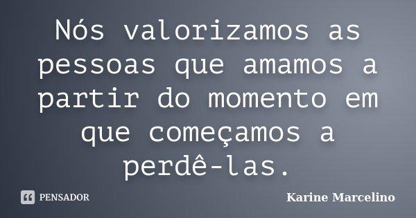 Nós valorizamos as pessoas que amamos a partir do momento em que começamos a perdê-las.... Frase de Karine Marcelino.