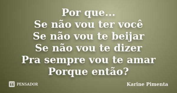 Por que... Se não vou ter você Se não vou te beijar Se não vou te dizer Pra sempre vou te amar Porque então?... Frase de Karine Pimenta.