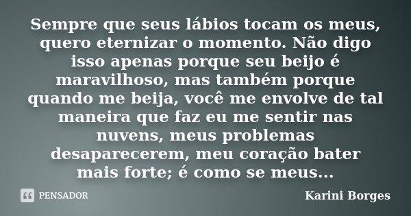Sempre que seus lábios tocam os meus, quero eternizar o momento. Não digo isso apenas porque seu beijo é maravilhoso, mas também porque quando me beija, você me... Frase de Karini Borges.