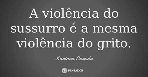 A violência do sussurro é a mesma violência do grito.... Frase de Karinna Arruda.
