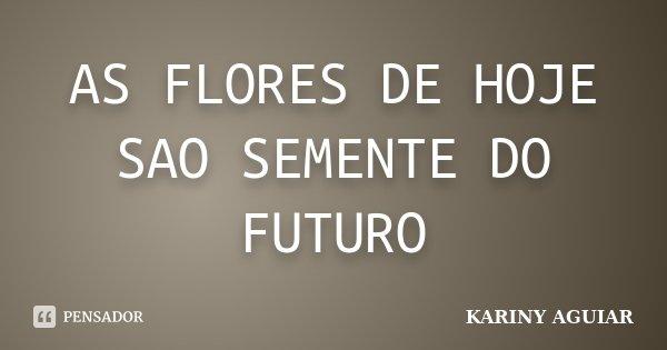 AS FLORES DE HOJE SAO SEMENTE DO FUTURO... Frase de KARINY AGUIAR.