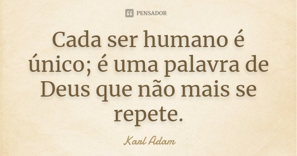 Cada ser humano é único; é uma palavra de Deus que não mais se repete.... Frase de Karl Adam.