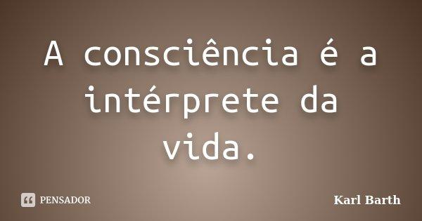 A consciência é a intérprete da vida.... Frase de Karl Barth.