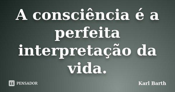 A consciência é a perfeita interpretação da vida.... Frase de Karl Barth.