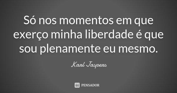Só nos momentos em que exerço minha liberdade é que sou plenamente eu mesmo.... Frase de Karl Jaspers.