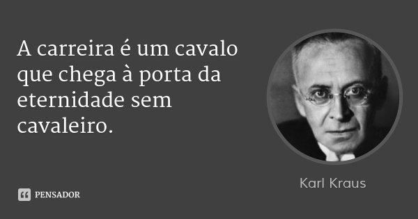 A carreira é um cavalo que chega à porta da eternidade sem cavaleiro.... Frase de Karl Kraus.