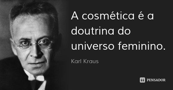 A cosmética é a doutrina do universo feminino.... Frase de Karl Kraus.