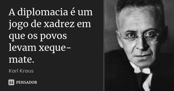 A diplomacia é um jogo de xadrez em que os povos levam xeque-mate.... Frase de Karl Kraus.