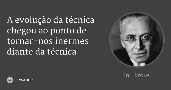 A evolução da técnica chegou ao ponto de tornar-nos inermes diante da técnica.... Frase de Karl Kraus.