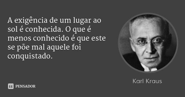 A exigência de um lugar ao sol é conhecida. O que é menos conhecido é que este se põe mal aquele foi conquistado.... Frase de Karl Kraus.