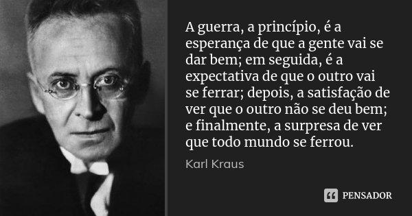 A guerra, a princípio, é a esperança de que a gente vai se dar bem; em seguida, é a expectativa de que o outro vai se ferrar; depois, a satisfação de ver que o ... Frase de Karl Kraus.
