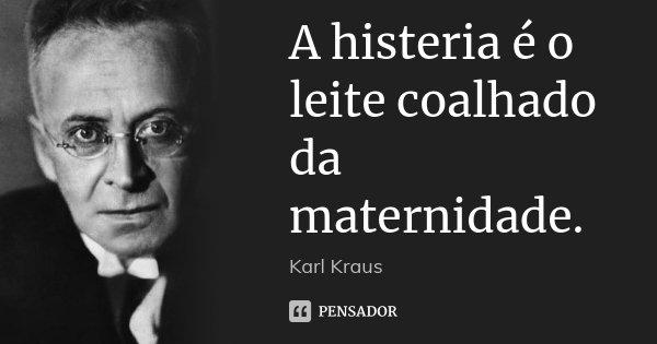 A histeria é o leite coalhado da maternidade.... Frase de Karl Kraus.